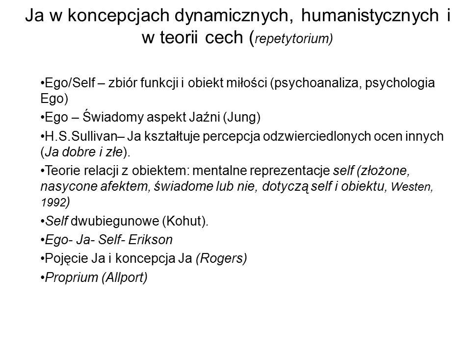 Ja w koncepcjach dynamicznych, humanistycznych i w teorii cech ( repetytorium) Ego/Self – zbiór funkcji i obiekt miłości (psychoanaliza, psychologia E