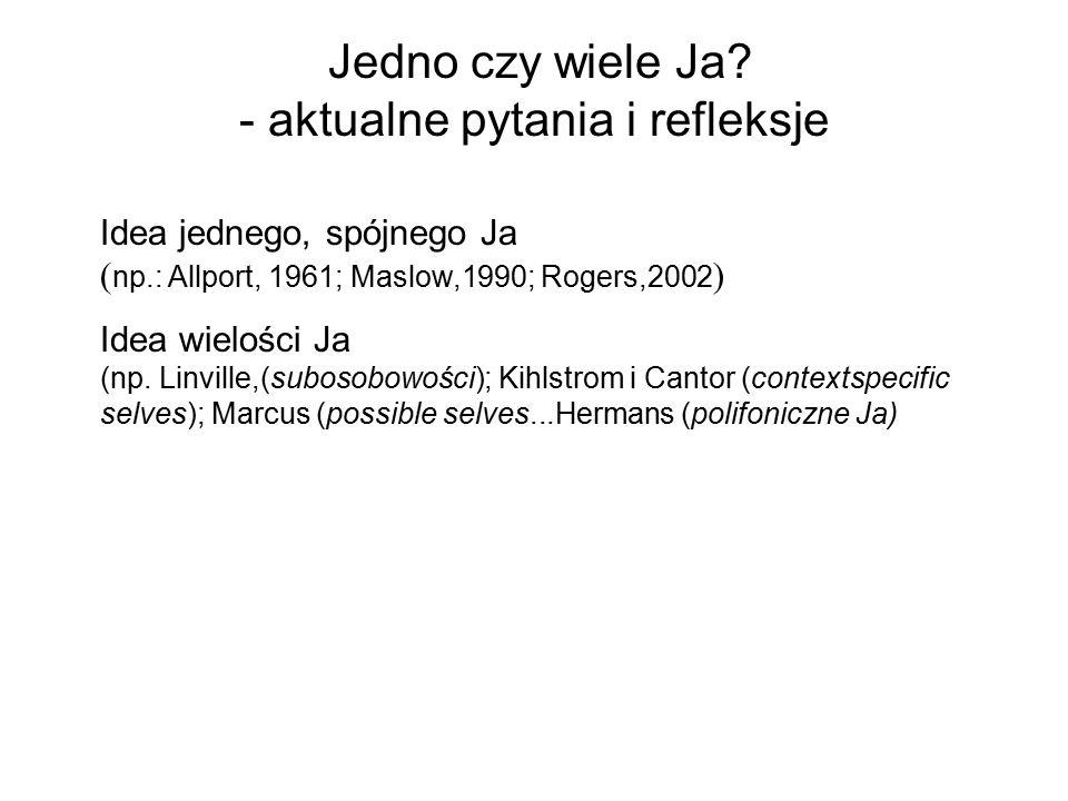 Jedno czy wiele Ja? - aktualne pytania i refleksje Idea jednego, spójnego Ja ( np.: Allport, 1961; Maslow,1990; Rogers,2002 ) Idea wielości Ja (np. Li