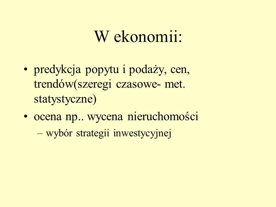 W ekonomii: predykcja popytu i podaży, cen, trendów(szeregi czasowe- met. statystyczne) ocena np.. wycena nieruchomości –wybór strategii inwestycyjne