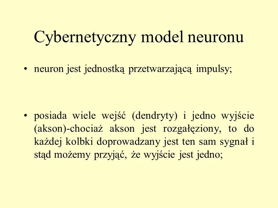 Cybernetyczny model neuronu neuron jest jednostką przetwarzającą impulsy; posiada wiele wejść (dendryty) i jedno wyjście (akson)-chociaż akson jest rozgałęziony, to do każdej kolbki doprowadzany jest ten sam sygnał i stąd możemy przyjąć, że wyjście jest jedno;