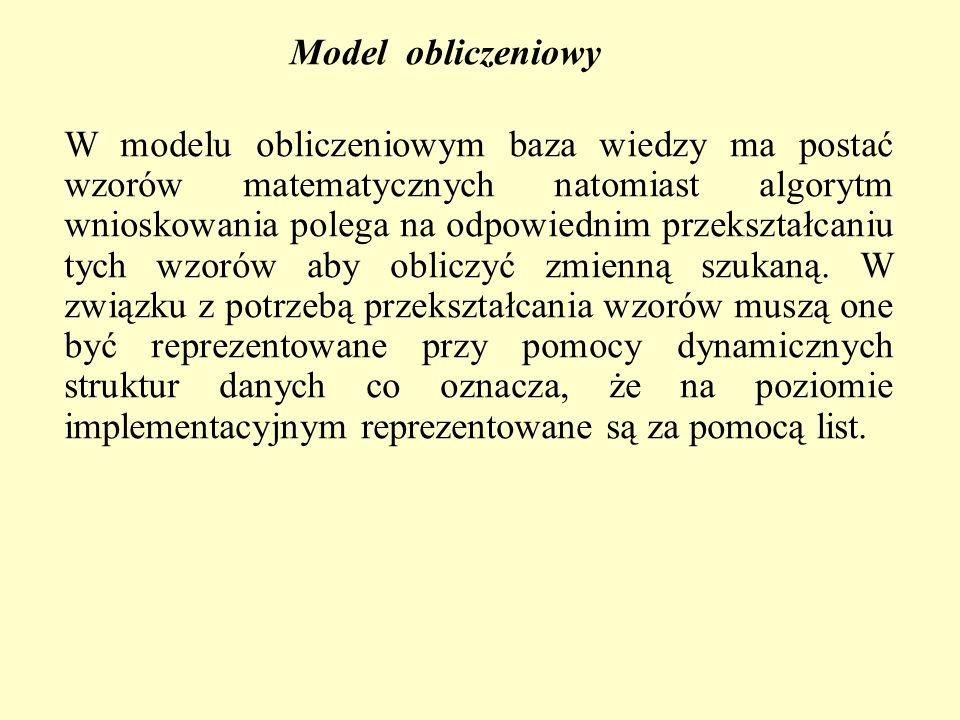 Model obliczeniowy W modelu obliczeniowym baza wiedzy ma postać wzorów matematycznych natomiast algorytm wnioskowania polega na odpowiednim przekształcaniu tych wzorów aby obliczyć zmienną szukaną.