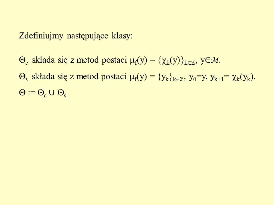 Zdefiniujmy następujące klasy:  c składa się z metod postaci  f (y) = {  k (y)} k ∈ℤ, y ∈ M.  s składa się z metod postaci  f (y) = {y k } k ∈ℤ,