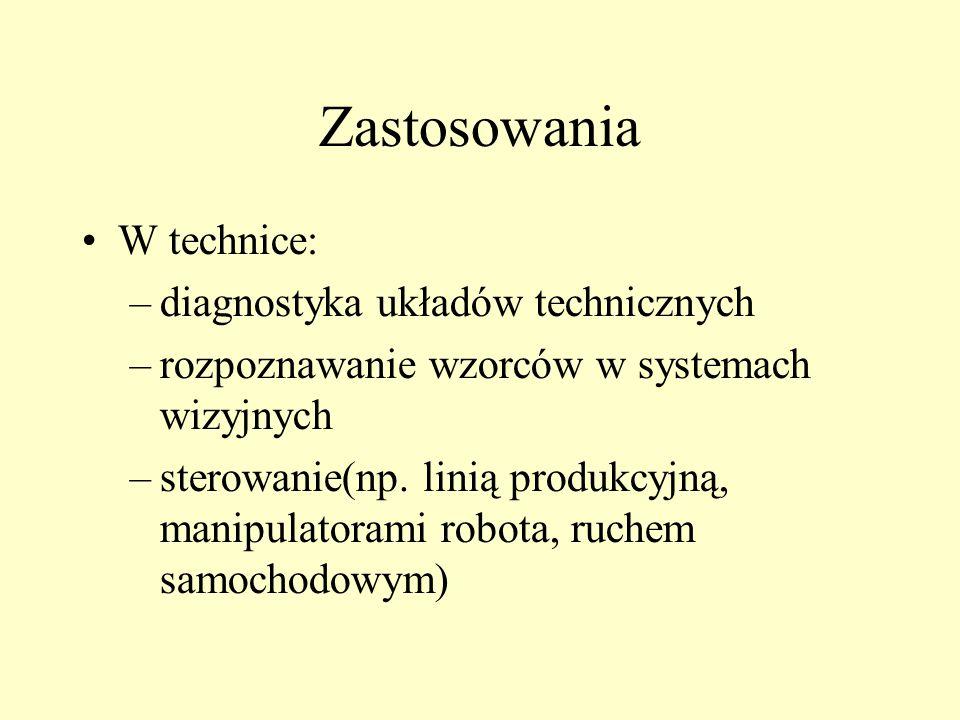Zastosowania W technice: –diagnostyka układów technicznych –rozpoznawanie wzorców w systemach wizyjnych –sterowanie(np. linią produkcyjną, manipulator