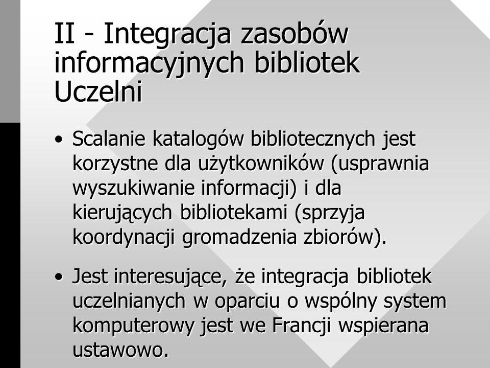 II - Integracja zasobów informacyjnych bibliotek Uczelni Scalanie katalogów bibliotecznych jest korzystne dla użytkowników (usprawnia wyszukiwanie informacji) i dla kierujących bibliotekami (sprzyja koordynacji gromadzenia zbiorów).Scalanie katalogów bibliotecznych jest korzystne dla użytkowników (usprawnia wyszukiwanie informacji) i dla kierujących bibliotekami (sprzyja koordynacji gromadzenia zbiorów).