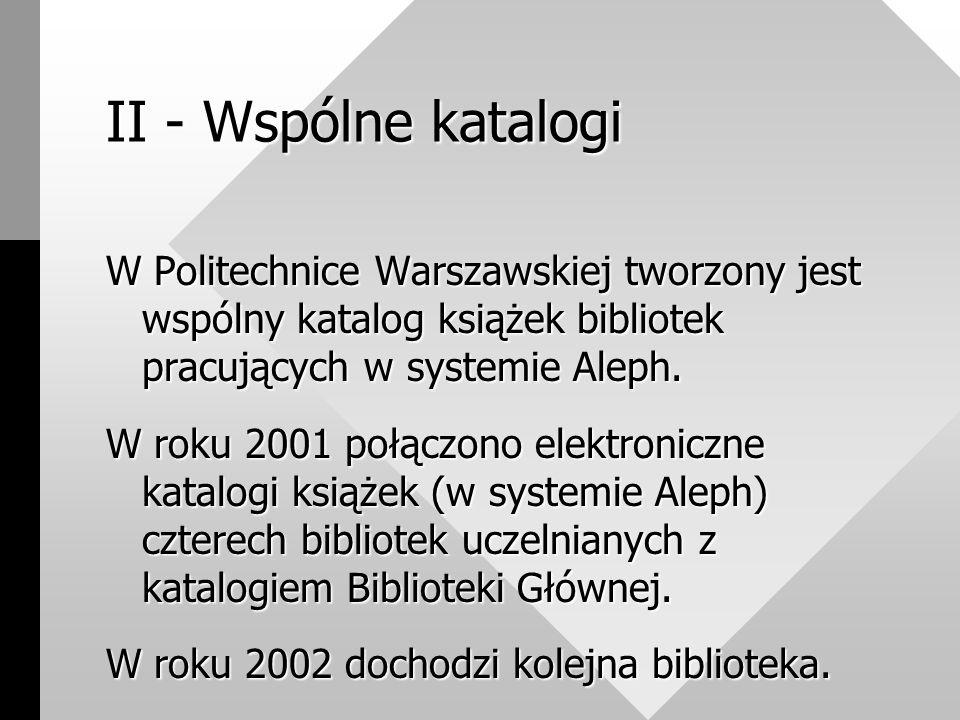 II - Wspólne katalogi W Politechnice Warszawskiej tworzony jest wspólny katalog książek bibliotek pracujących w systemie Aleph.