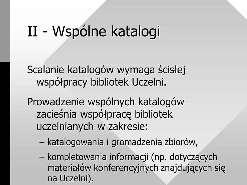 II - Wspólne katalogi Scalanie katalogów wymaga ścisłej współpracy bibliotek Uczelni.