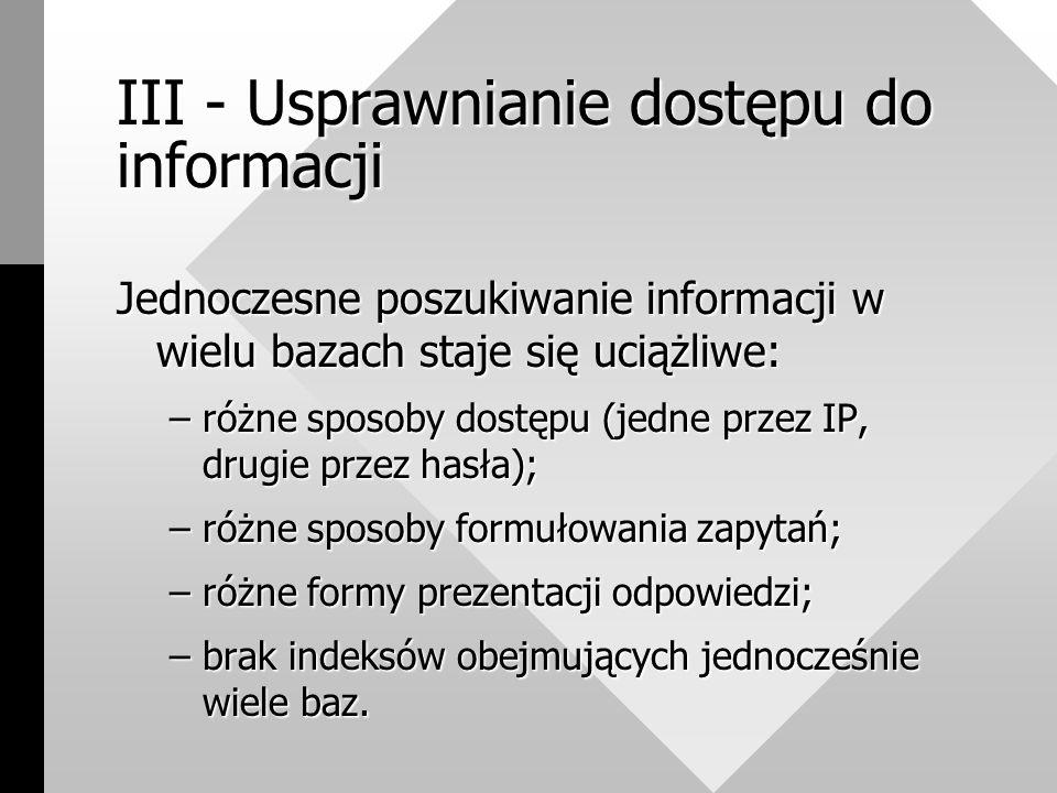 III - Usprawnianie dostępu do informacji Jednoczesne poszukiwanie informacji w wielu bazach staje się uciążliwe: –różne sposoby dostępu (jedne przez IP, drugie przez hasła); –różne sposoby formułowania zapytań; –różne formy prezentacji odpowiedzi; –brak indeksów obejmujących jednocześnie wiele baz.