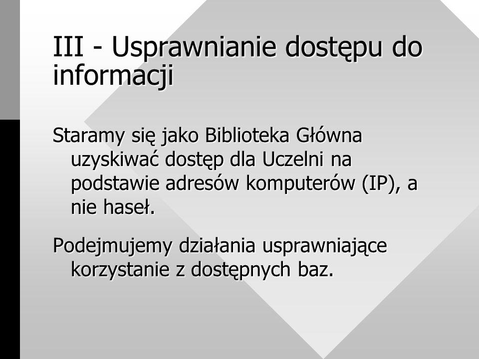 III - Usprawnianie dostępu do informacji Staramy się jako Biblioteka Główna uzyskiwać dostęp dla Uczelni na podstawie adresów komputerów (IP), a nie haseł.