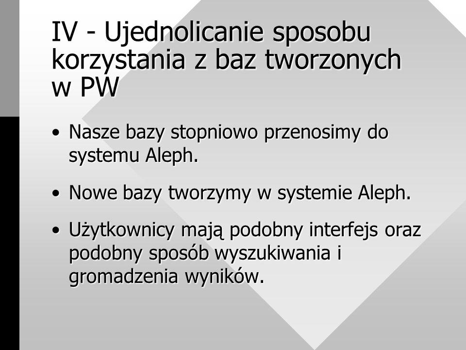 IV - Ujednolicanie sposobu korzystania z baz tworzonych w PW Nasze bazy stopniowo przenosimy do systemu Aleph.Nasze bazy stopniowo przenosimy do systemu Aleph.