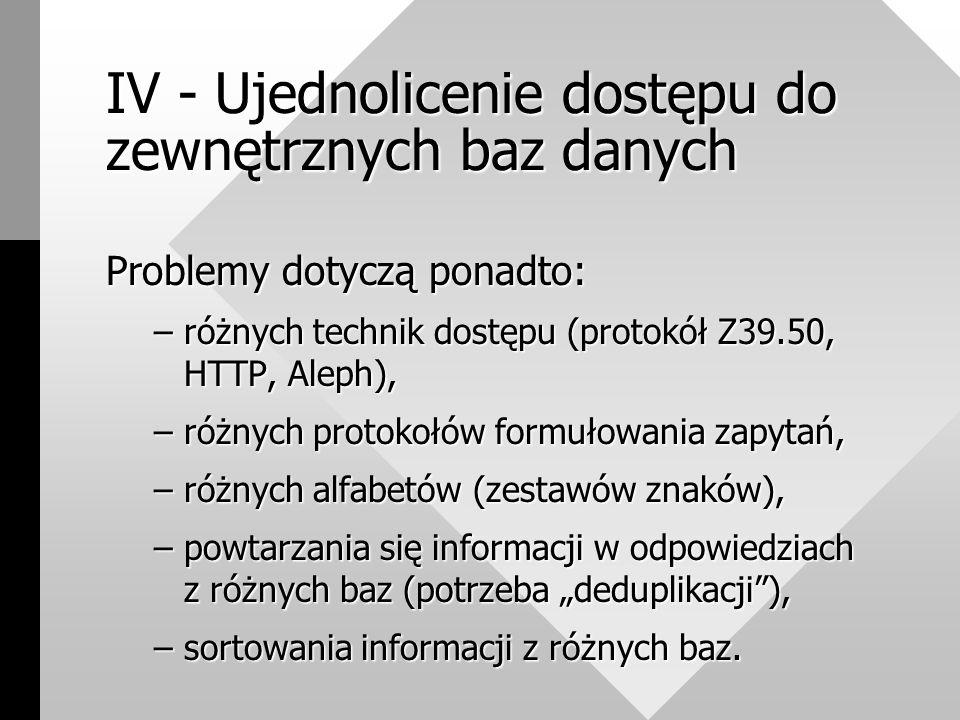 """IV - Ujednolicenie dostępu do zewnętrznych baz danych Problemy dotyczą ponadto: –różnych technik dostępu (protokół Z39.50, HTTP, Aleph), –różnych protokołów formułowania zapytań, –różnych alfabetów (zestawów znaków), –powtarzania się informacji w odpowiedziach z różnych baz (potrzeba """"deduplikacji ), –sortowania informacji z różnych baz."""