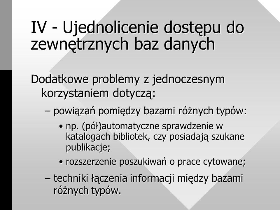 IV - Ujednolicenie dostępu do zewnętrznych baz danych Dodatkowe problemy z jednoczesnym korzystaniem dotyczą: –powiązań pomiędzy bazami różnych typów: