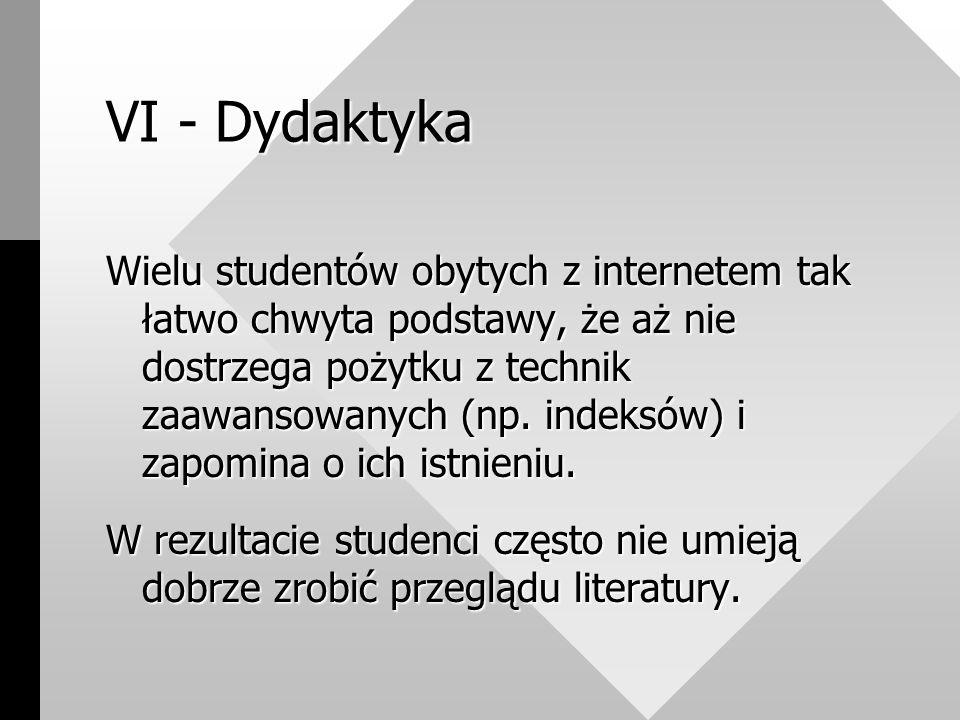 VI - Dydaktyka Wielu studentów obytych z internetem tak łatwo chwyta podstawy, że aż nie dostrzega pożytku z technik zaawansowanych (np.