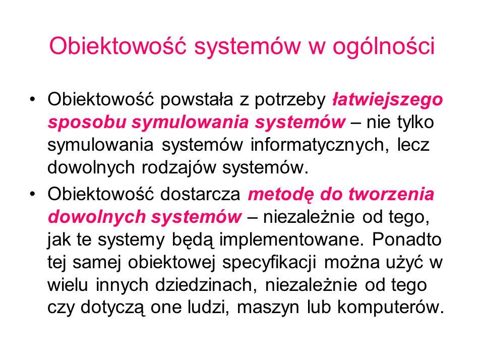 Obiektowość systemów w ogólności Obiektowość powstała z potrzeby łatwiejszego sposobu symulowania systemów – nie tylko symulowania systemów informatyc