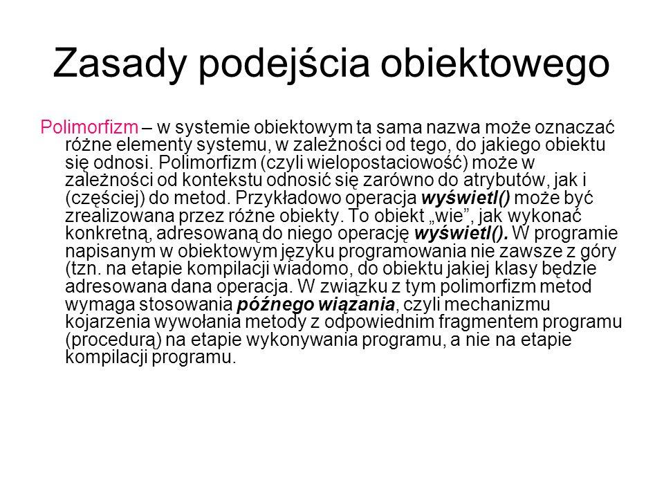 Zasady podejścia obiektowego Polimorfizm – w systemie obiektowym ta sama nazwa może oznaczać różne elementy systemu, w zależności od tego, do jakiego