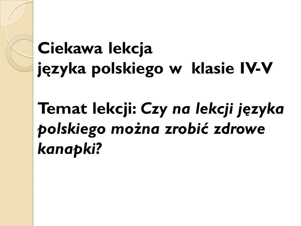 Ciekawa lekcja języka polskiego w klasie IV-V Temat lekcji: Czy na lekcji języka polskiego można zrobić zdrowe kanapki?