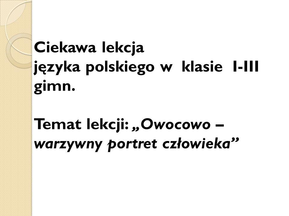 """Ciekawa lekcja języka polskiego w klasie I-III gimn. Temat lekcji: """"Owocowo – warzywny portret człowieka"""""""