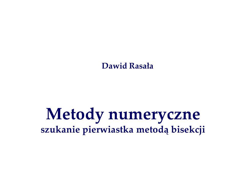 Metody numeryczne szukanie pierwiastka metodą bisekcji Dawid Rasała