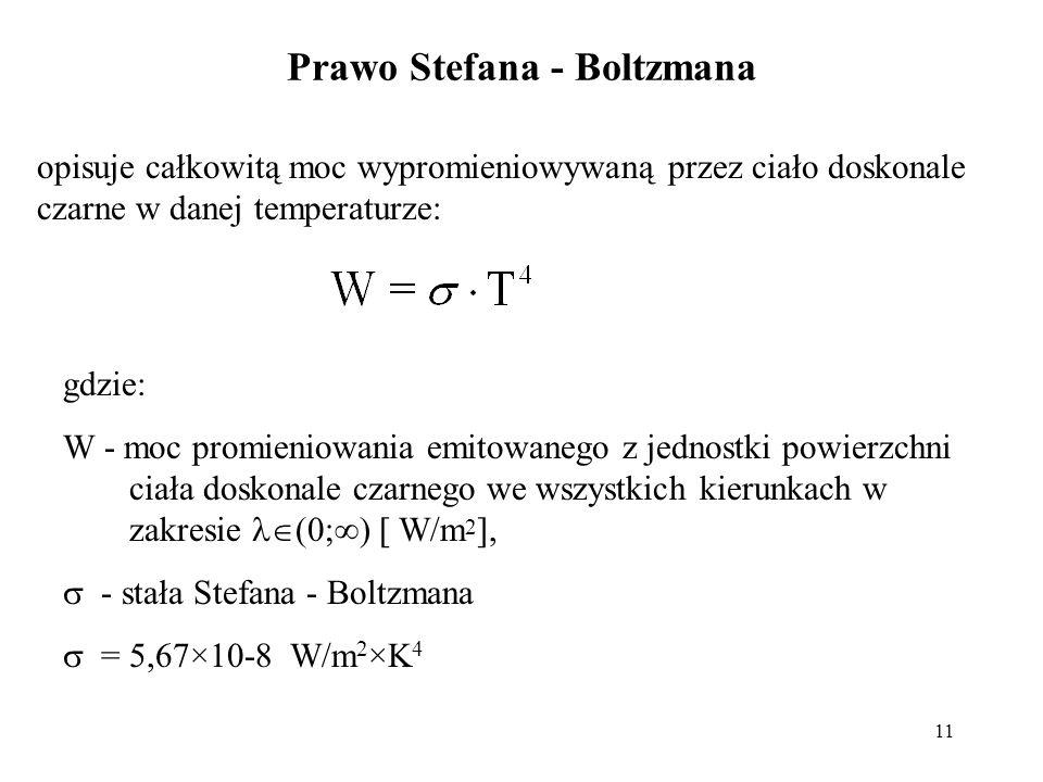 11 Prawo Stefana - Boltzmana opisuje całkowitą moc wypromieniowywaną przez ciało doskonale czarne w danej temperaturze: gdzie: W - moc promieniowania
