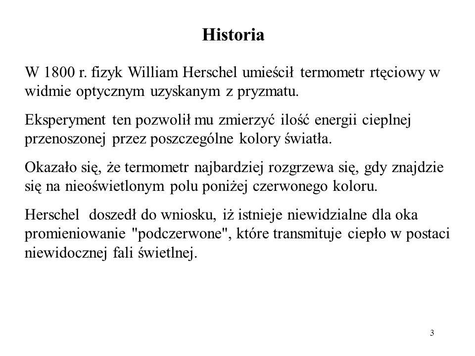 3 Historia W 1800 r. fizyk William Herschel umieścił termometr rtęciowy w widmie optycznym uzyskanym z pryzmatu. Eksperyment ten pozwolił mu zmierzyć