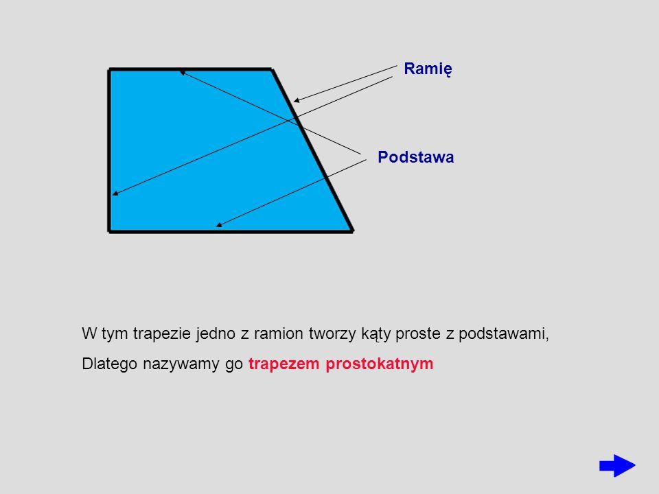 Ramię Podstawa W tym trapezie jedno z ramion tworzy kąty proste z podstawami, Dlatego nazywamy go trapezem prostokatnym