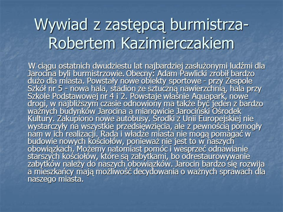 Wywiad z zastępcą burmistrza- Robertem Kazimierczakiem W ciągu ostatnich dwudziestu lat najbardziej zasłużonymi ludźmi dla Jarocina byli burmistrzowie