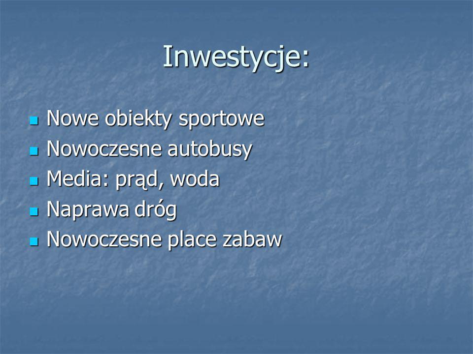 Inwestycje: Nowe obiekty sportowe Nowe obiekty sportowe Nowoczesne autobusy Nowoczesne autobusy Media: prąd, woda Media: prąd, woda Naprawa dróg Napra