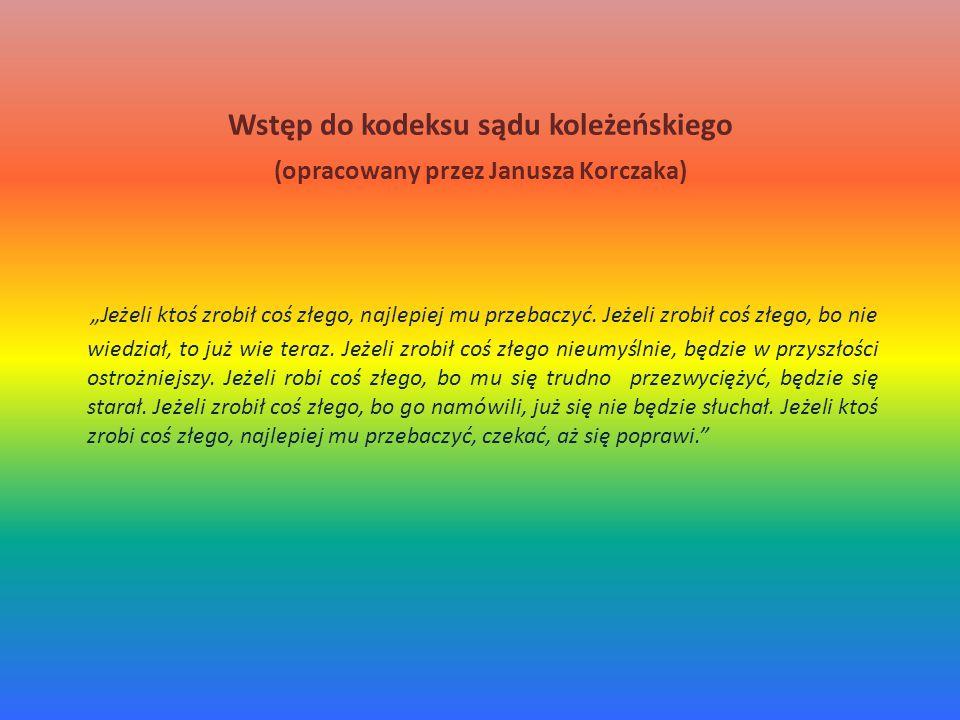 """Wstęp do kodeksu sądu koleżeńskiego (opracowany przez Janusza Korczaka) """"Jeżeli ktoś zrobił coś złego, najlepiej mu przebaczyć."""
