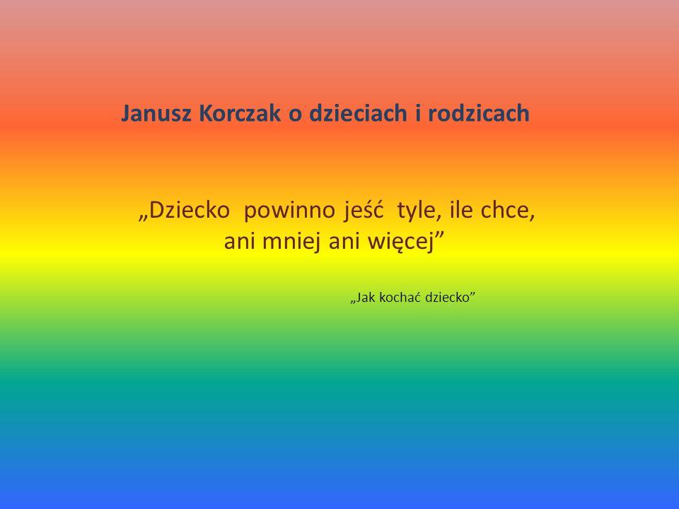 """""""Dziecko powinno jeść tyle, ile chce, ani mniej ani więcej """"Jak kochać dziecko Janusz Korczak o dzieciach i rodzicach"""