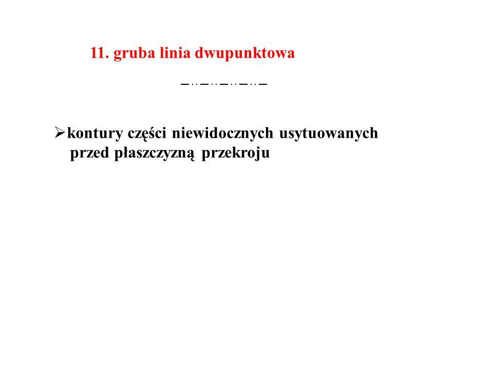 11. gruba linia dwupunktowa  kontury części niewidocznych usytuowanych przed płaszczyzną przekroju
