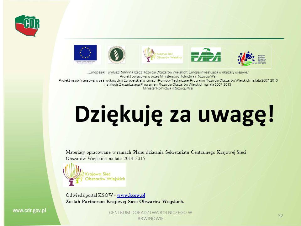 """Dziękuję za uwagę! CENTRUM DORADZTWA ROLNICZEGO W BRWINOWIE 32 """"Europejski Fundusz Rolny na rzecz Rozwoju Obszarów Wiejskich: Europa inwestująca w obs"""