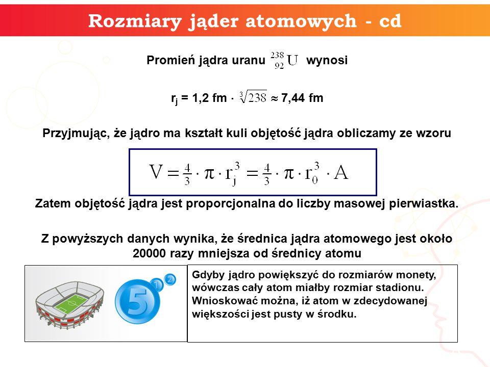 Promień jądra uranu wynosi r j = 1,2 fm   7,44 fm Przyjmując, że jądro ma kształt kuli objętość jądra obliczamy ze wzoru Zatem objętość jądra jest proporcjonalna do liczby masowej pierwiastka.