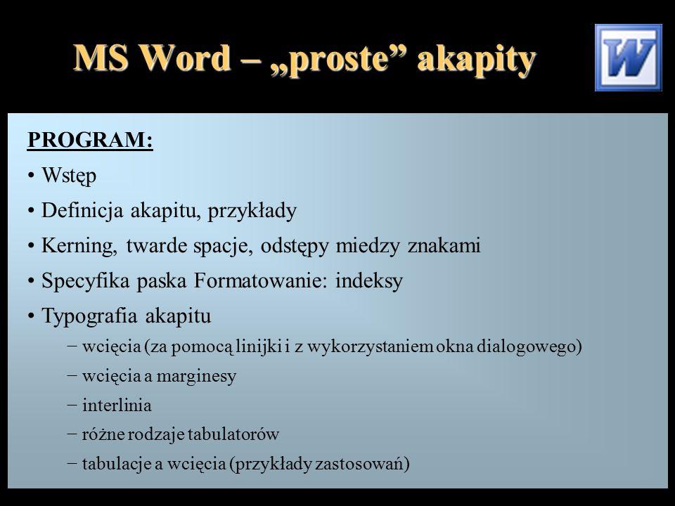 """MS Word – """"proste akapity PROGRAM: Wstęp Definicja akapitu, przykłady Kerning, twarde spacje, odstępy miedzy znakami Specyfika paska Formatowanie: indeksy Typografia akapitu − wcięcia (za pomocą linijki i z wykorzystaniem okna dialogowego) − wcięcia a marginesy − interlinia − różne rodzaje tabulatorów − tabulacje a wcięcia (przykłady zastosowań)"""