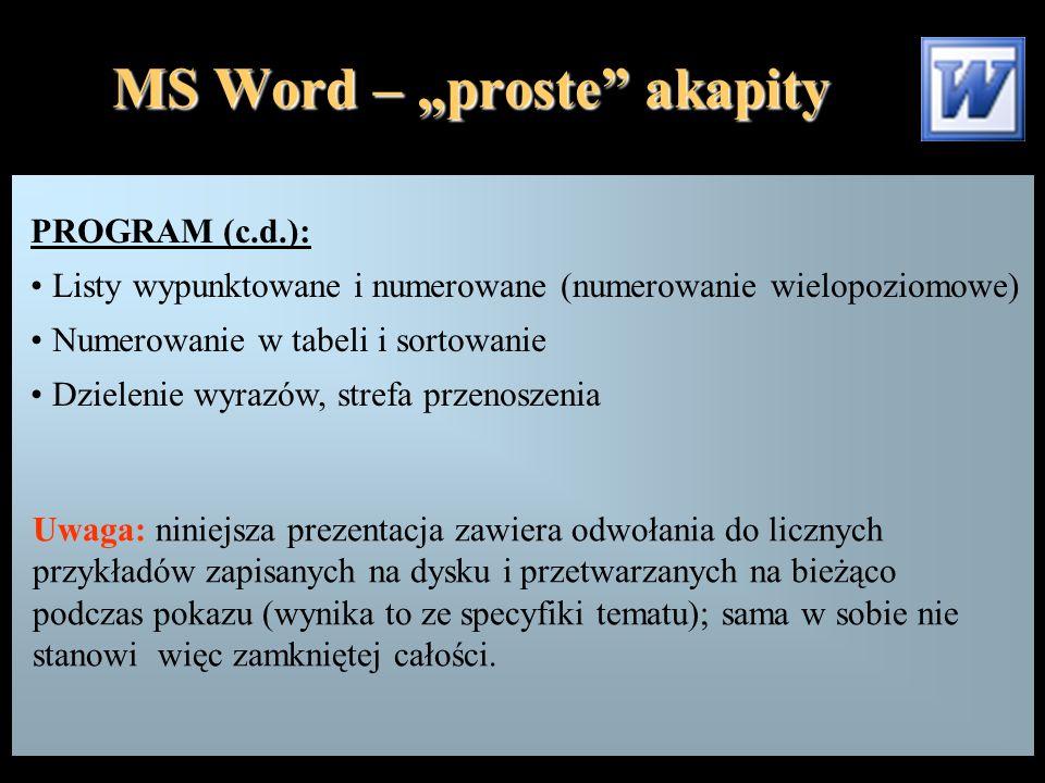 """MS Word – """"proste akapity PROGRAM (c.d.): Listy wypunktowane i numerowane (numerowanie wielopoziomowe) Numerowanie w tabeli i sortowanie Dzielenie wyrazów, strefa przenoszenia Uwaga: niniejsza prezentacja zawiera odwołania do licznych przykładów zapisanych na dysku i przetwarzanych na bieżąco podczas pokazu (wynika to ze specyfiki tematu); sama w sobie nie stanowi więc zamkniętej całości."""