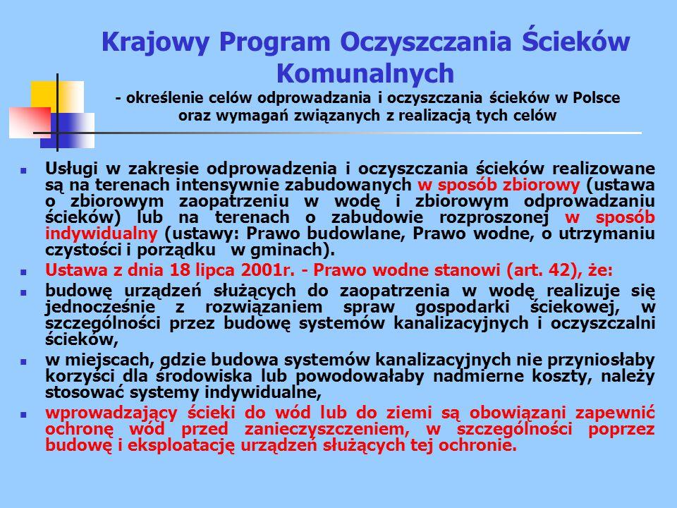 Krajowy Program Oczyszczania Ścieków Komunalnych - określenie celów odprowadzania i oczyszczania ścieków w Polsce oraz wymagań związanych z realizacją tych celów Usługi w zakresie odprowadzenia i oczyszczania ścieków realizowane są na terenach intensywnie zabudowanych w sposób zbiorowy (ustawa o zbiorowym zaopatrzeniu w wodę i zbiorowym odprowadzaniu ścieków) lub na terenach o zabudowie rozproszonej w sposób indywidualny (ustawy: Prawo budowlane, Prawo wodne, o utrzymaniu czystości i porządku w gminach).