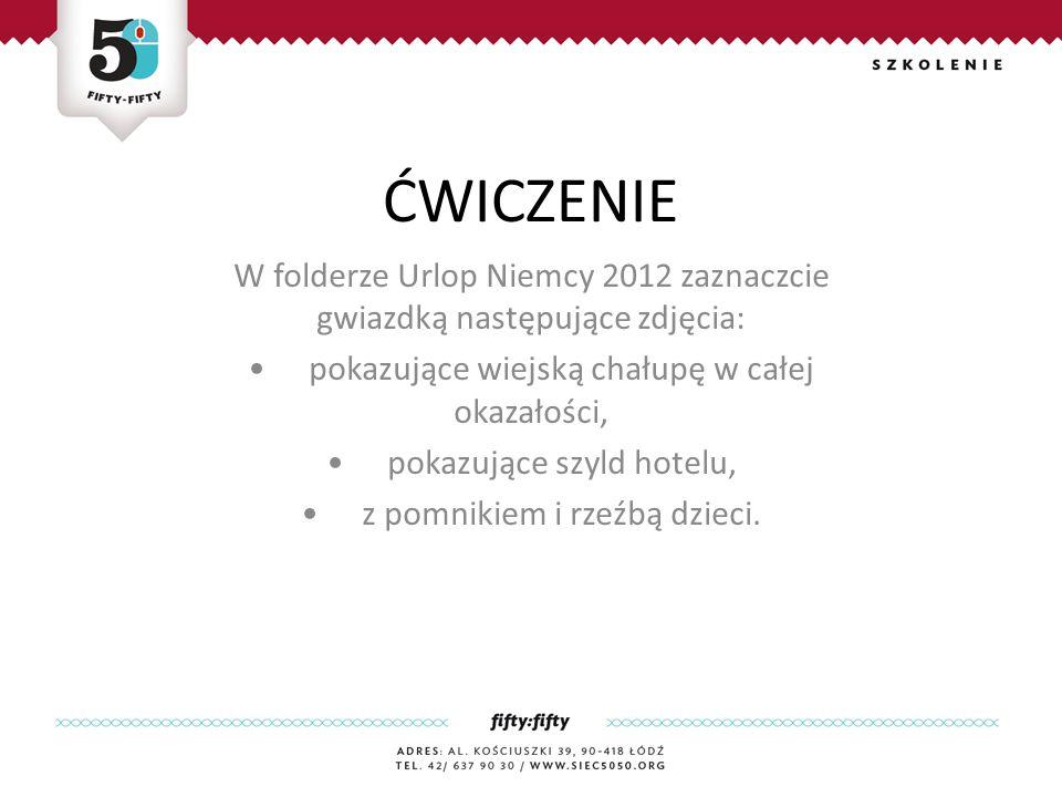 ĆWICZENIE W folderze Urlop Niemcy 2012 zaznaczcie gwiazdką następujące zdjęcia: pokazujące wiejską chałupę w całej okazałości, pokazujące szyld hotelu, z pomnikiem i rzeźbą dzieci.