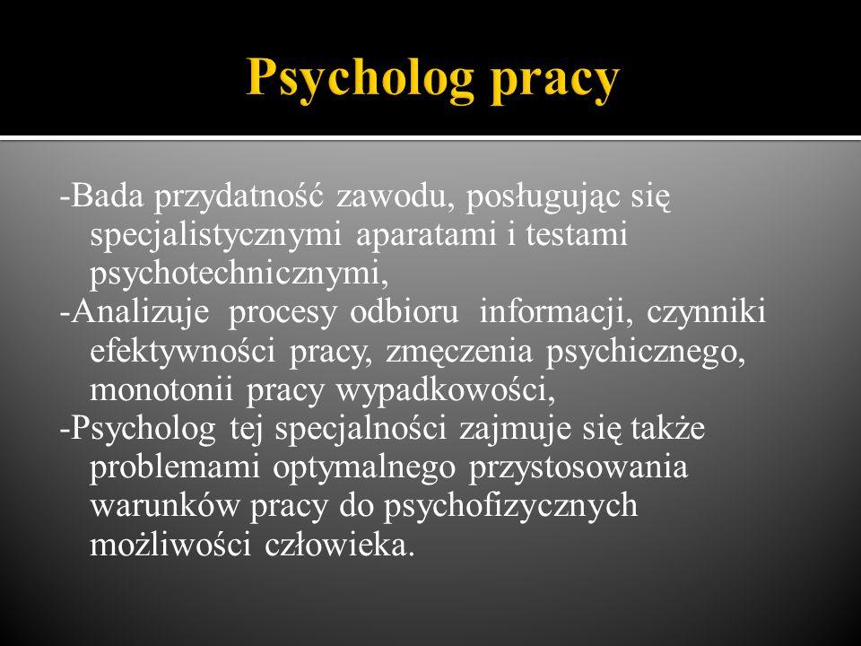 -Bada przydatność zawodu, posługując się specjalistycznymi aparatami i testami psychotechnicznymi, -Analizuje procesy odbioru informacji, czynniki efektywności pracy, zmęczenia psychicznego, monotonii pracy wypadkowości, -Psycholog tej specjalności zajmuje się także problemami optymalnego przystosowania warunków pracy do psychofizycznych możliwości człowieka.