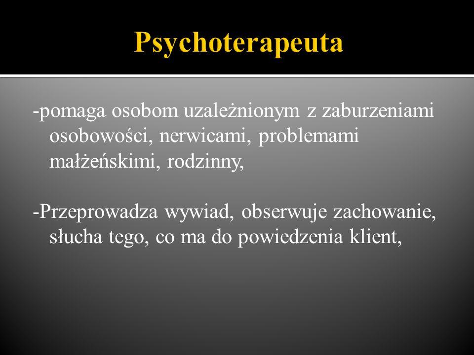 -pomaga osobom uzależnionym z zaburzeniami osobowości, nerwicami, problemami małżeńskimi, rodzinny, -Przeprowadza wywiad, obserwuje zachowanie, słucha