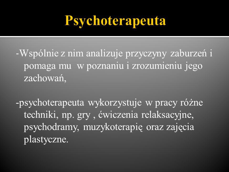 - Wspólnie z nim analizuje przyczyny zaburzeń i pomaga mu w poznaniu i zrozumieniu jego zachowań, -psychoterapeuta wykorzystuje w pracy różne techniki