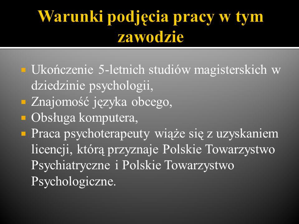  Ukończenie 5-letnich studiów magisterskich w dziedzinie psychologii,  Znajomość języka obcego,  Obsługa komputera,  Praca psychoterapeuty wiąże się z uzyskaniem licencji, którą przyznaje Polskie Towarzystwo Psychiatryczne i Polskie Towarzystwo Psychologiczne.