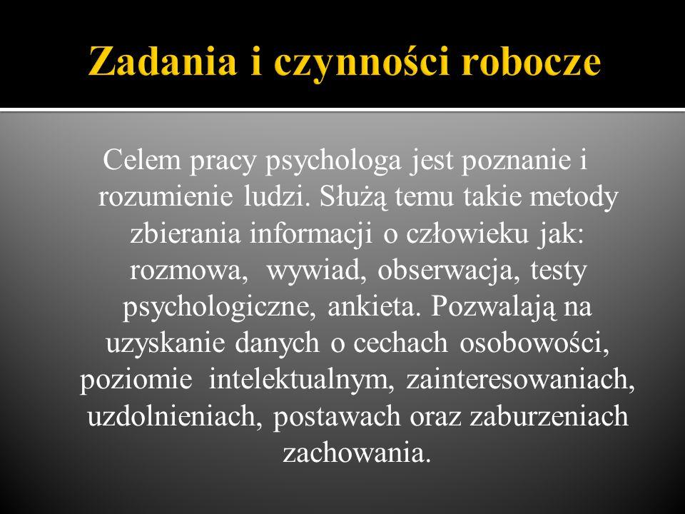 Celem pracy psychologa jest poznanie i rozumienie ludzi. Służą temu takie metody zbierania informacji o człowieku jak: rozmowa, wywiad, obserwacja, te