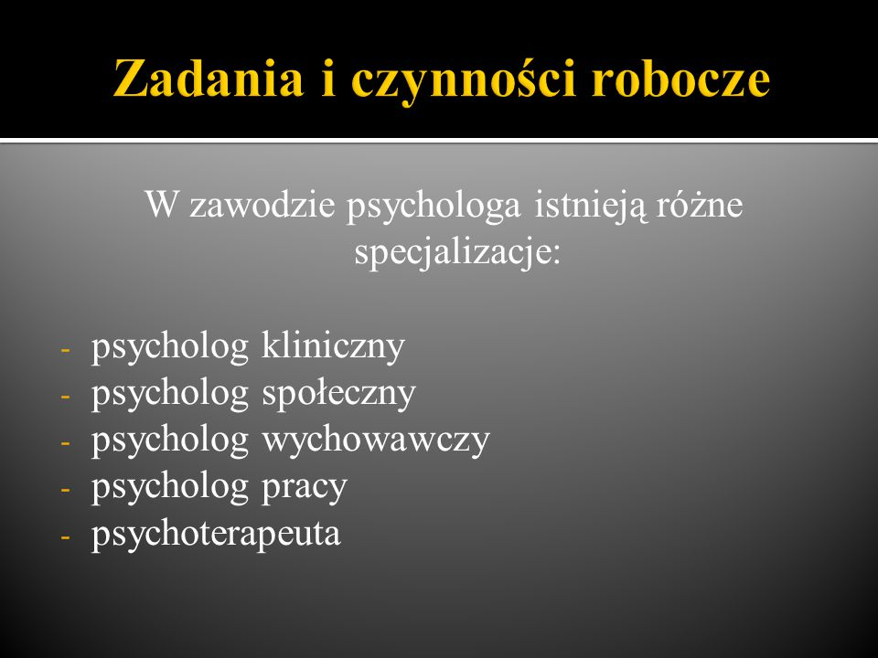 W zawodzie psychologa istnieją różne specjalizacje: - psycholog kliniczny - psycholog społeczny - psycholog wychowawczy - psycholog pracy - psychoterapeuta