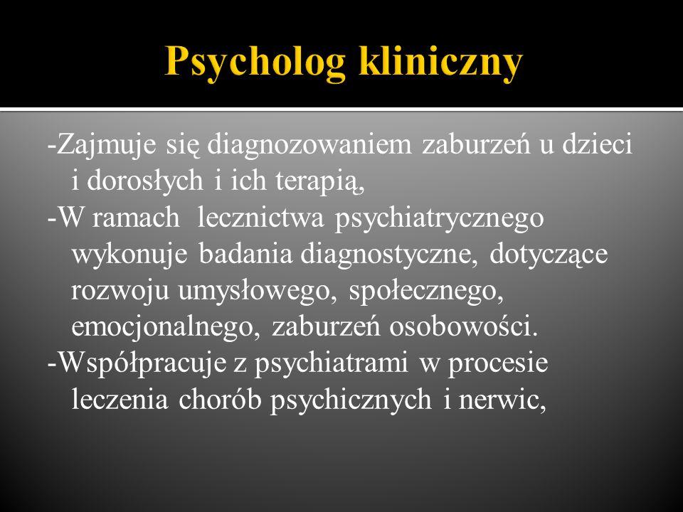 -Zajmuje się diagnozowaniem zaburzeń u dzieci i dorosłych i ich terapią, -W ramach lecznictwa psychiatrycznego wykonuje badania diagnostyczne, dotyczące rozwoju umysłowego, społecznego, emocjonalnego, zaburzeń osobowości.
