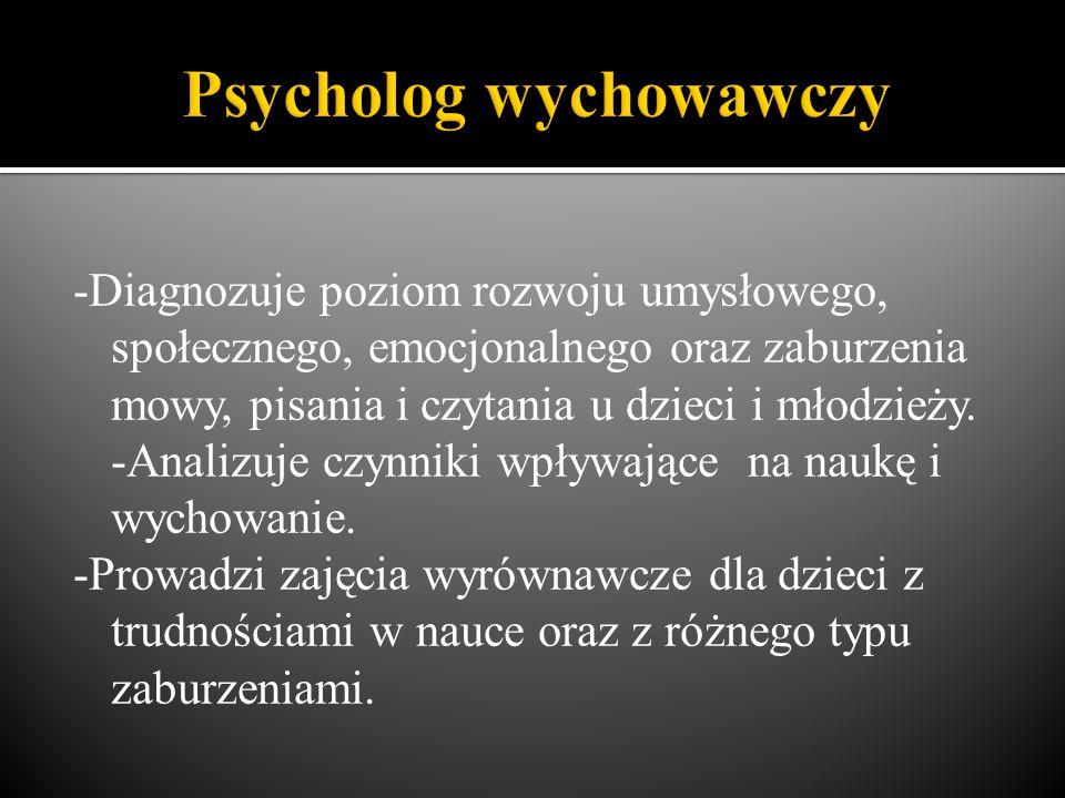 -Diagnozuje poziom rozwoju umysłowego, społecznego, emocjonalnego oraz zaburzenia mowy, pisania i czytania u dzieci i młodzieży. -Analizuje czynniki w