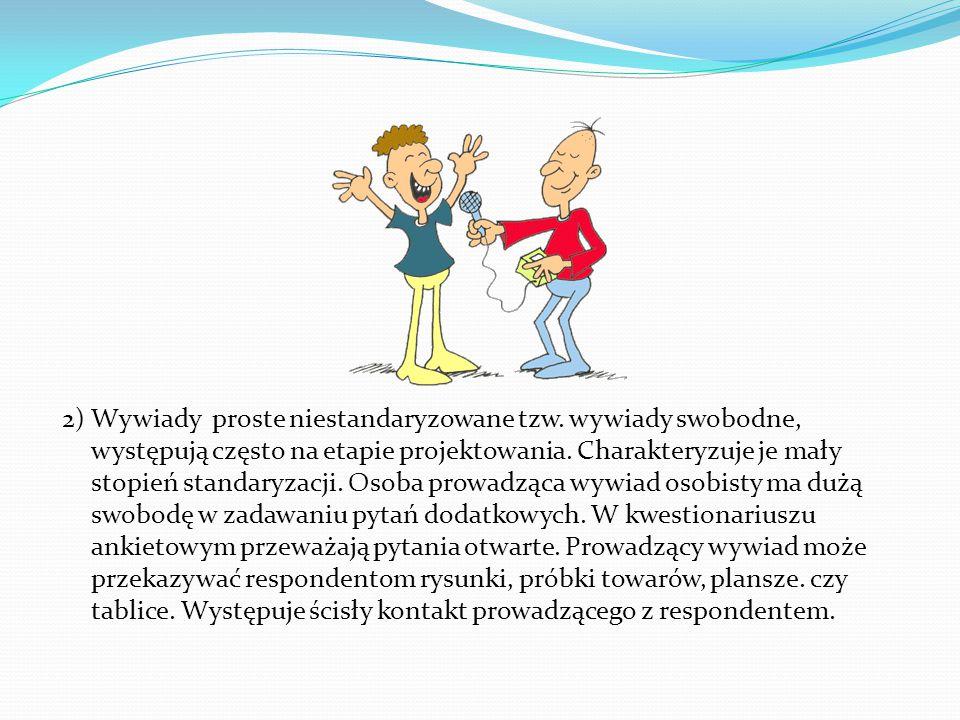 2) Wywiady proste niestandaryzowane tzw. wywiady swobodne, występują często na etapie projektowania. Charakteryzuje je mały stopień standaryzacji. Oso