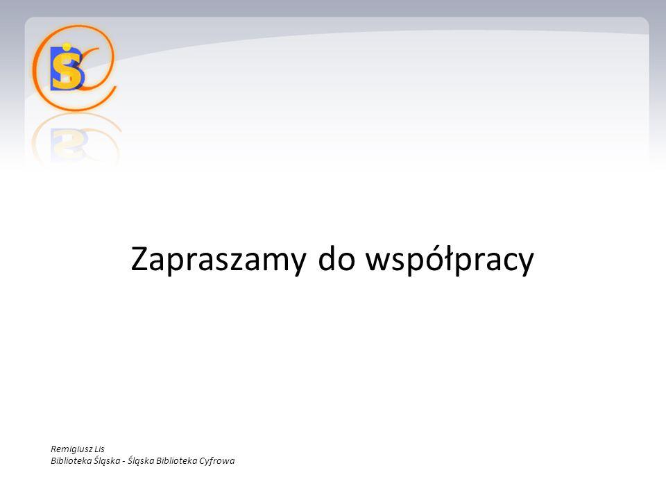 Zapraszamy do współpracy Remigiusz Lis Biblioteka Śląska - Śląska Biblioteka Cyfrowa