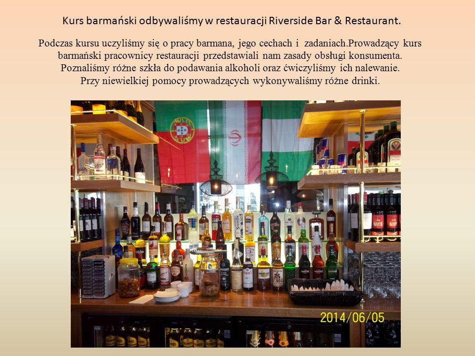 Kurs barmański odbywaliśmy w restauracji Riverside Bar & Restaurant. Podczas kursu uczyliśmy się o pracy barmana, jego cechach i zadaniach.Prowadzący