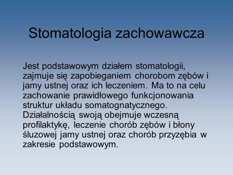 Stomatologia zachowawcza Jest podstawowym działem stomatologii, zajmuje się zapobieganiem chorobom zębów i jamy ustnej oraz ich leczeniem. Ma to na ce