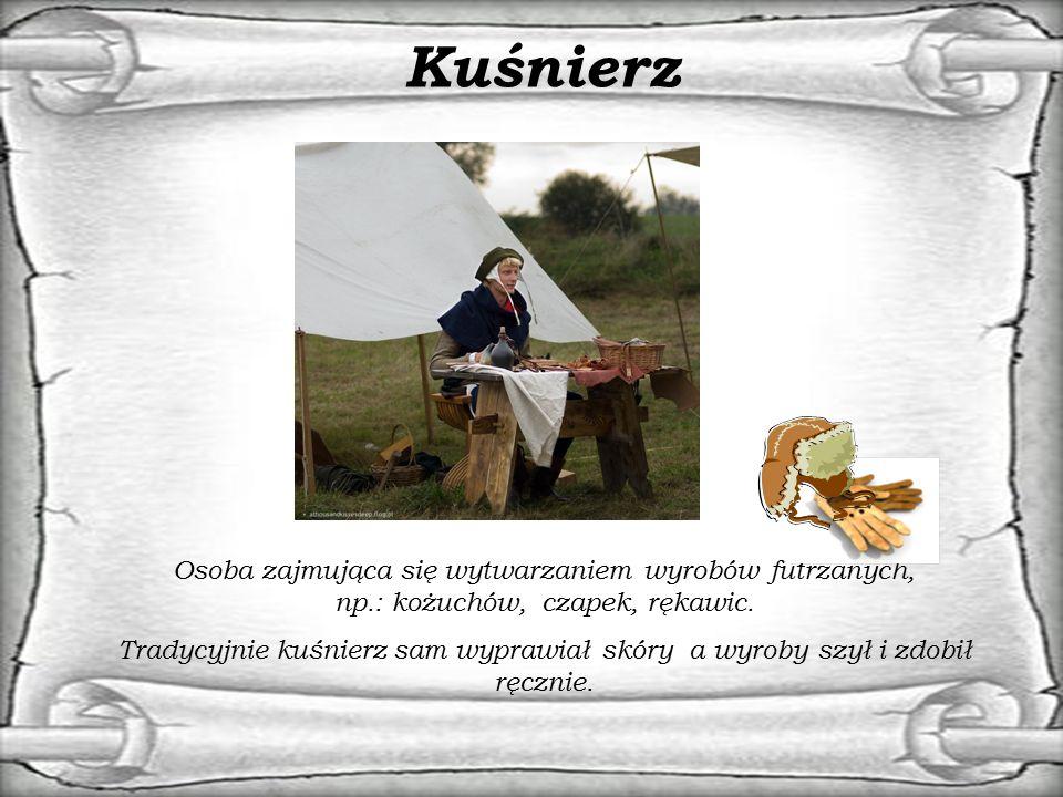 Kuśnierz Osoba zajmująca się wytwarzaniem wyrobów futrzanych, np.: kożuchów, czapek, rękawic. Tradycyjnie kuśnierz sam wyprawiał skóry a wyroby szył i