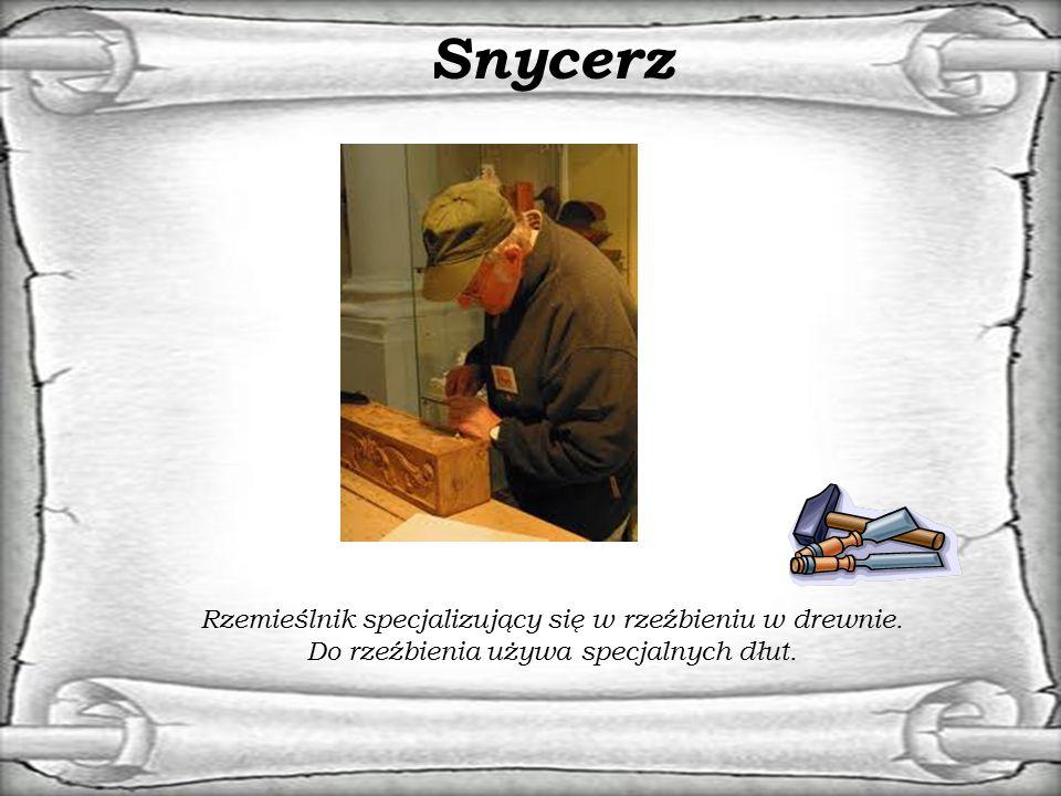 Snycerz Rzemieślnik specjalizujący się w rzeźbieniu w drewnie. Do rzeźbienia używa specjalnych dłut.
