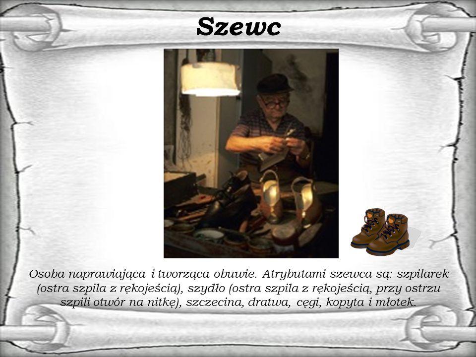 Szewc Osoba naprawiająca i tworząca obuwie. Atrybutami szewca są: szpilarek (ostra szpila z rękojeścią), szydło (ostra szpila z rękojeścią, przy ostrz